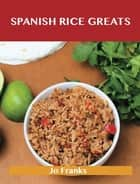 Spanish Rice Greats: Delicious Spanish Rice Recipes, The Top 51 Spanish Rice Recipes ebook by Jo Franks