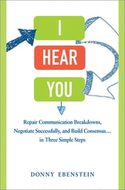I Hear You - Repair Communication Breakdowns, Negotiate Successfully, and Build Consensus . . . in Three Simple Steps ebook by Donny Ebenstein