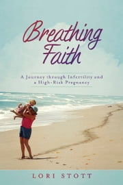 Breathing Faith - A Journey through Infertility and a High-Risk Pregnancy ebook by Lori Stott