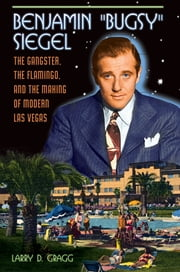"Benjamin ""Bugsy"" Siegel: The Gangster, the Flamingo, and the Making of Modern Las Vegas ebook by Larry Gragg"