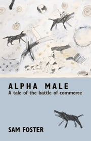 Alpha Male - A Tale of the Battle of Commerce ebook by Sam Foster