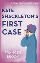 Kate Shackleton's First Case ebook by Frances Brody