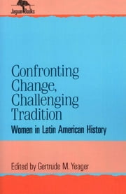 Confronting Change, Challenging Tradition - Woman in Latin American History ebook by Gertrude M. Yeager