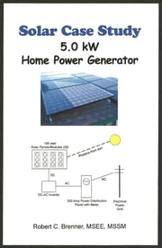 Solar Case Study: 5.0 kW Home Power Generator ebook by Robert C. Brenner