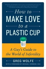 How to Make Love to a Plastic Cup - A Guy's Guide to the World of Infertility ebook by Greg Wolfe