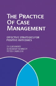 The Practice of Case Management - Effective strategies for positive outcomes ebook by Di Gursansky,Rosemary Kennedy and Peter Camilleri