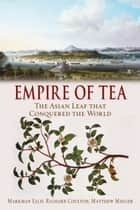 Empire of Tea - The Asian Leaf that Conquered the World eBook by Markman Ellis, Richard Coulton, Matthew Mauger