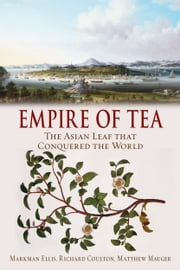 Empire of Tea - The Asian Leaf that Conquered the World ebook by Markman Ellis,Richard Coulton,Matthew Mauger