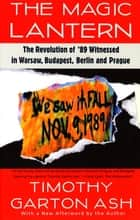 The Magic Lantern - The Revolution of '89 Witnessed in Warsaw, Budapest, Berlin, and Prague ebook by Timothy Garton Ash