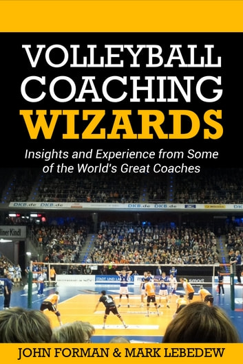 Volleyball Coaching Wizards - Insights and experience from some of the world's best coaches ebook by John Forman,Mark Lebedew