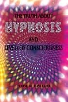 The Truth About Hypnosis and Levels of Consciousness ebook by Clyde N. Hollars