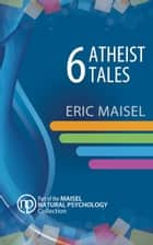 6 Atheist Tales ebook by Eric Maisel