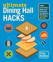 Ultimate Dining Hall Hacks - Create Extraordinary Dishes from the Ordinary Ingredients in Your College Meal Plan ebook by Priya Krishna