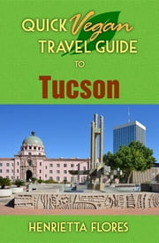 Quick Vegan Travel Guide to Tucson ebook by Henrietta Flores