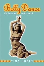 Belly Dance - The Dance of Mother Earth ebook by Tina Hobin