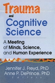 Trauma and Cognitive Science - A Meeting of Minds, Science, and Human Experience ebook by Jennifer J Freyd,Anne P Deprince