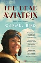 The Dead Aviatrix - Eight Short Stories ebook by Carmel Bird