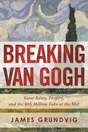 Breaking van Gogh - Saint-Rémy, Forgery, and the $95 Million Fake at the Met ebook by James Ottar Grundvig
