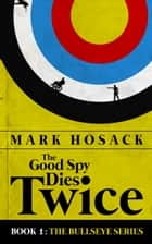 The Good Spy Dies Twice ebook by Mark Hosack