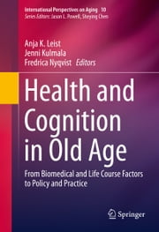 Health and Cognition in Old Age - From Biomedical and Life Course Factors to Policy and Practice ebook by Anja K. Leist,Jenni Kulmala,Fredrica Nyqvist