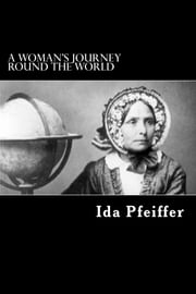 A Woman's Journey Round the World - From Vienna to Brazil, Chili, Tahiti, China, Hindostan, Persia, and Asia Minor ebook by Ida Pfeiffer