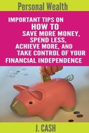 Personal wealth: Important Tips On How to Save More Money, Spend Less, Achieve More, And take Control Of Your Financial Independence ebook by John Cash Sr