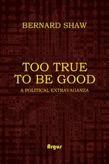 Too True to be Good - A POLITICAL EXTRAVAGANZA ebook by George Bernard Shaw