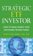 The Strategic ETF Investor: How to Make Money with Exchange Traded Funds ebook by Scott Frush