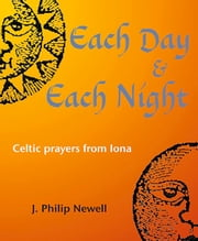 Each Day & Each Night - Celtic prayers from Iona ebook by J. Philip Newell