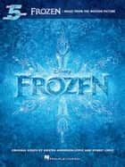 Frozen - Five-Finger Piano Songbook - Music from the Motion Picture ebook by Robert Lopez, Kristen Anderson-Lopez