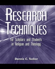 Research Techniques for Scholars and Students in Religion and Theology ebook by Dennis C. Tucker