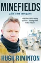 Minefields - A life in the news game - the bestselling memoir of Australia's legendary foreign correspondent ebook by Hugh Riminton