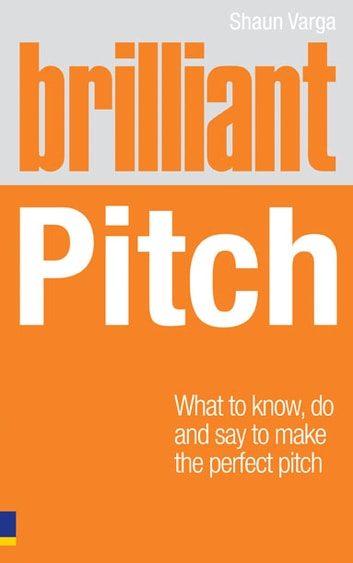 Brilliant Pitch - What to know, do and say to make the perfect pitch ebook by Shaun Varga