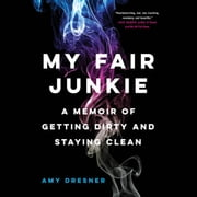 My Fair Junkie - A Memoir of Getting Dirty and Staying Clean audiobook by Amy Dresner