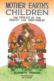 Mother Earth's Children - The Frolics of the Fruits and Vegetables ebook by Elizabeth Gordon