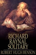 The History of Richard Raynal, Solitary eBook by Robert Hugh Benson