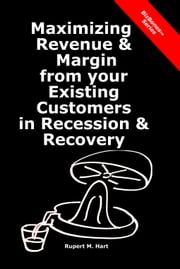 Maximizing Revenue & Margin from your Existing Customers in Recession & Recovery ebook by Rupert Hart