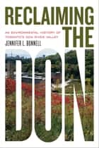 Reclaiming the Don - An Environmental History of Toronto's Don River Valley ebook by Jennifer L. Bonnell