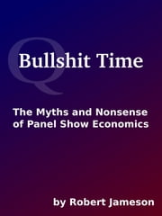 Bullshit Time: The Myths and Nonsense of Panel Show Economics ebook by Robert Jameson