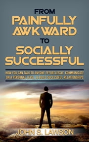 From Painfully Awkward To Socially Successful: How You Can Talk To Anyone Effortlessly, Communicate On A Personal Level, & Build Successful Relationships 電子書 by John S. Lawson