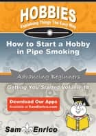 How to Start a Hobby in Pipe Smoking - How to Start a Hobby in Pipe Smoking ebook by Marchelle Caron