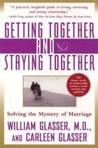 Getting Together and Staying Together - Solving the Mystery of Marriage ebook by William Glasser M.D., Carleen Glasser