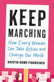 Keep Marching - How Every Woman Can Take Action and Change Our World ebook by Kristin Rowe-Finkbeiner