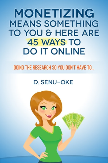 Monetizing Means Something To You & Here Are 45 Ways To Do It Online ebook by D. Senu-Oke