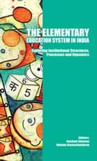 The Elementary Education System in India - Exploring Institutional Structures, Processes and Dynamics ebook by Rashmi Sharma, Vimala Ramachandran