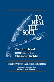 To Heal the Soul - The Spiritual Journal of a Chasidic Rebbe ebook by Kalonymus Kalman Shapira,Yehoshua Starret