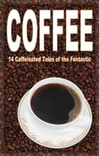 Coffee: 14 Caffeinated Tales of the Fantastic ebook by Alex Shvartsman, Ken Liu, Cat Rambo