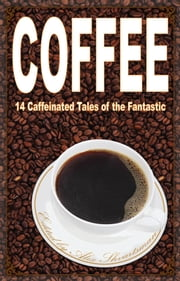 Coffee: 14 Caffeinated Tales of the Fantastic ebook by Alex Shvartsman,Ken Liu,Cat Rambo