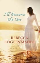 I'll Become The Sea ebook by Rebecca Rogers Maher
