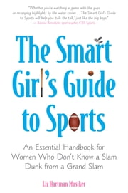 The Smart Girl's Guide to Sports - An Essential Handbook for Women Who Don't Know a Slam Dunk from a Grand Slam ebook by Liz Hartman Musiker